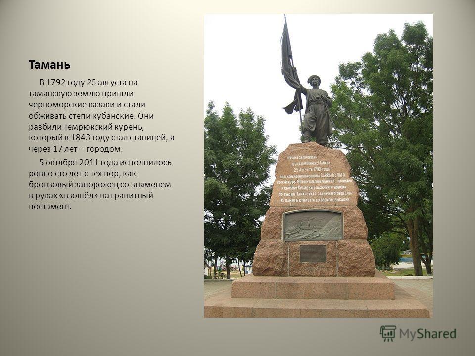 Тамань В 1792 году 25 августа на таманскую землю пришли черноморские казаки и стали обживать степи кубанские. Они разбили Темрюкский курень, который в 1843 году стал станицей, а через 17 лет – городом. 5 октября 2011 года исполнилось ровно сто лет с