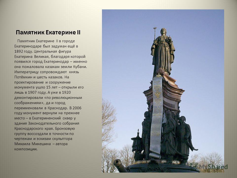 Памятник Екатерине II Памятник Екатерине II в городе Екатеринодаре был задуман ещё в 1892 году. Центральная фигура Екатерина Великая, благодаря которой появился город Екатеринодар – именно она пожаловала казакам земли Кубани. Императрицу сопровождают