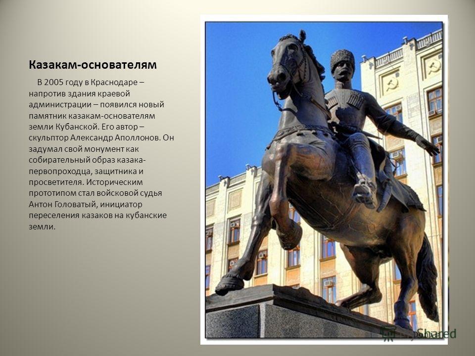 Казакам-основателям В 2005 году в Краснодаре – напротив здания краевой администрации – появился новый памятник казакам-основателям земли Кубанской. Его автор – скульптор Александр Аполлонов. Он задумал свой монумент как собирательный образ казака- пе