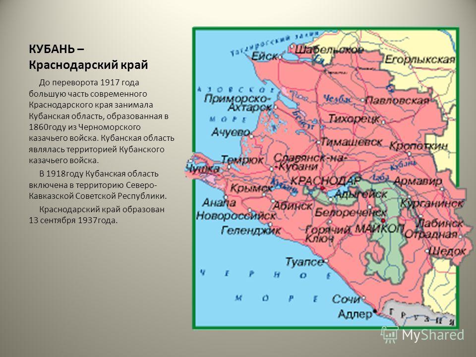 КУБАНЬ – Краснодарский край До переворота 1917 года большую часть современного Краснодарского края занимала Кубанская область, образованная в 1860году из Черноморского казачьего войска. Кубанская область являлась территорией Кубанского казачьего войс