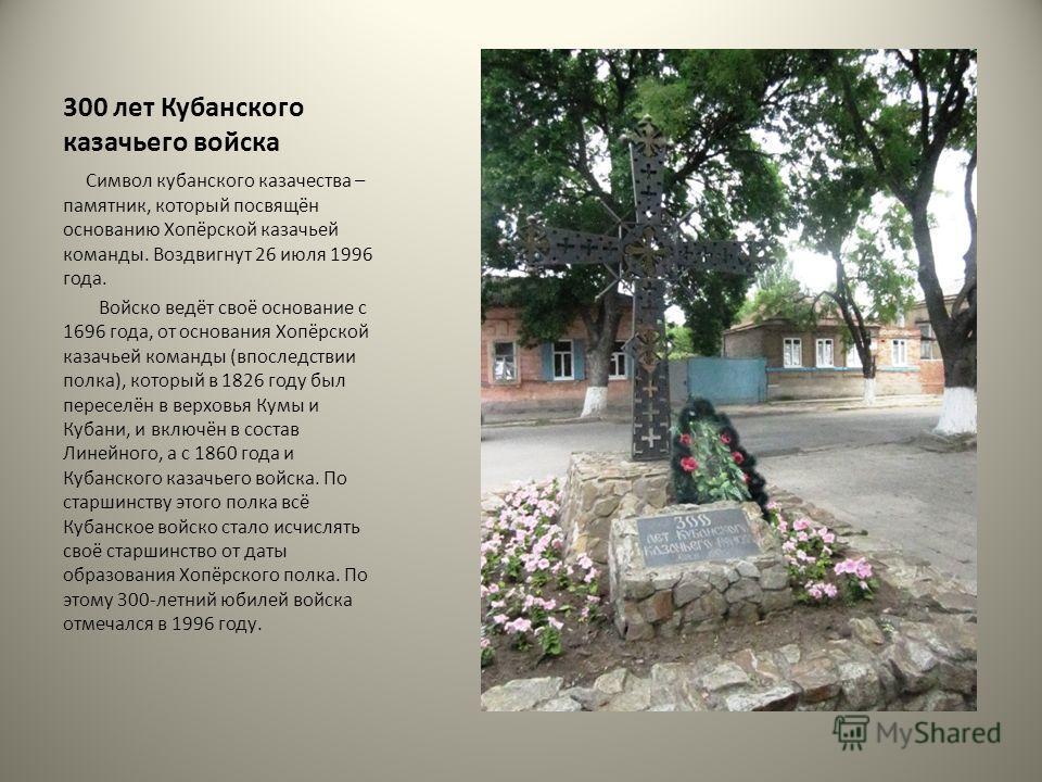 300 лет Кубанского казачьего войска Символ кубанского казачества – памятник, который посвящён основанию Хопёрской казачьей команды. Воздвигнут 26 июля 1996 года. Войско ведёт своё основание с 1696 года, от основания Хопёрской казачьей команды (впосле