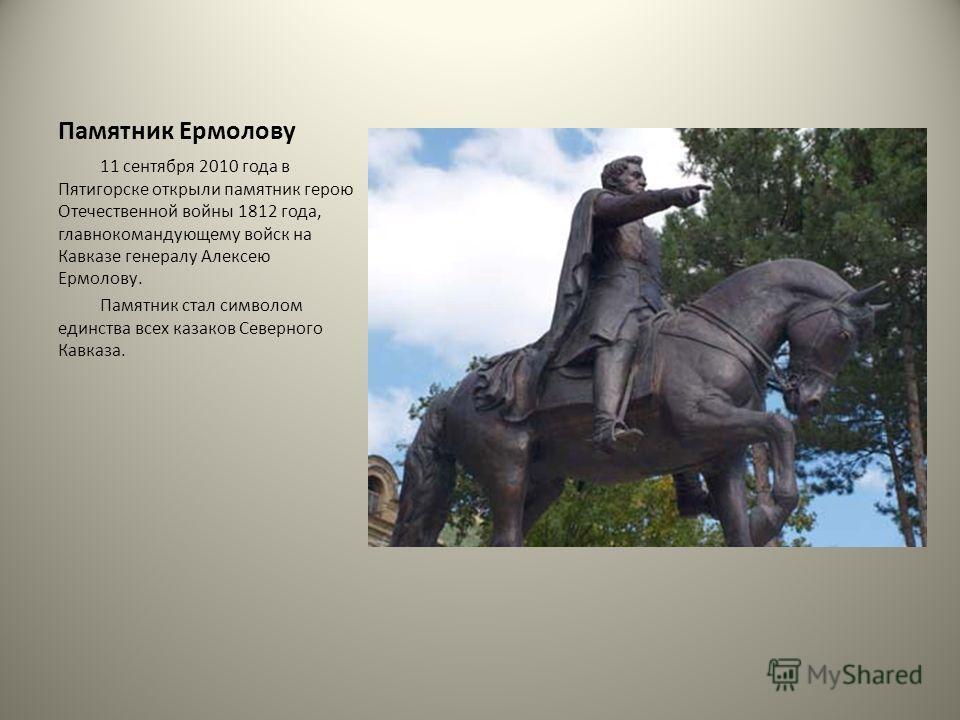 Памятник Ермолову 11 сентября 2010 года в Пятигорске открыли памятник герою Отечественной войны 1812 года, главнокомандующему войск на Кавказе генералу Алексею Ермолову. Памятник стал символом единства всех казаков Северного Кавказа.