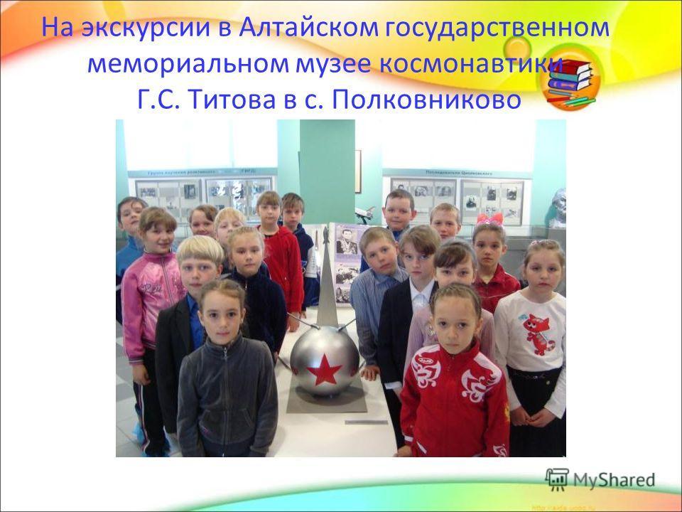 На экскурсии в Алтайском государственном мемориальном музее космонавтики Г.С. Титова в с. Полковниково