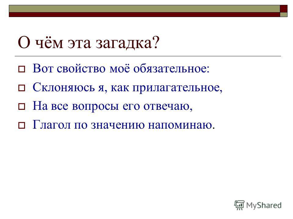 О чём эта загадка? Вот свойство моё обязательное: Склоняюсь я, как прилагательное, На все вопросы его отвечаю, Глагол по значению напоминаю.