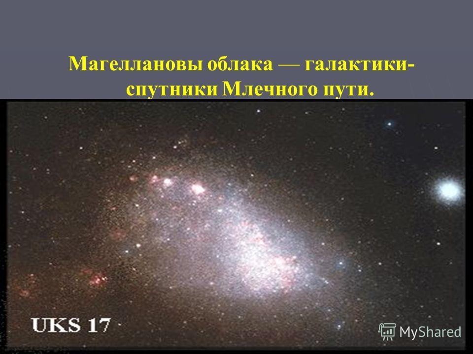 Магеллановы облака галактики- спутники Млечного пути.