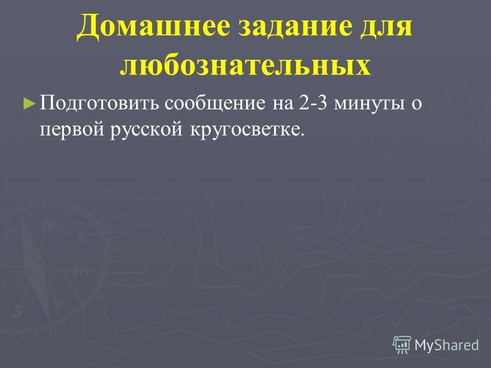 Домашнее задание для любознательных Подготовить сообщение на 2-3 минуты о первой русской кругосветке.
