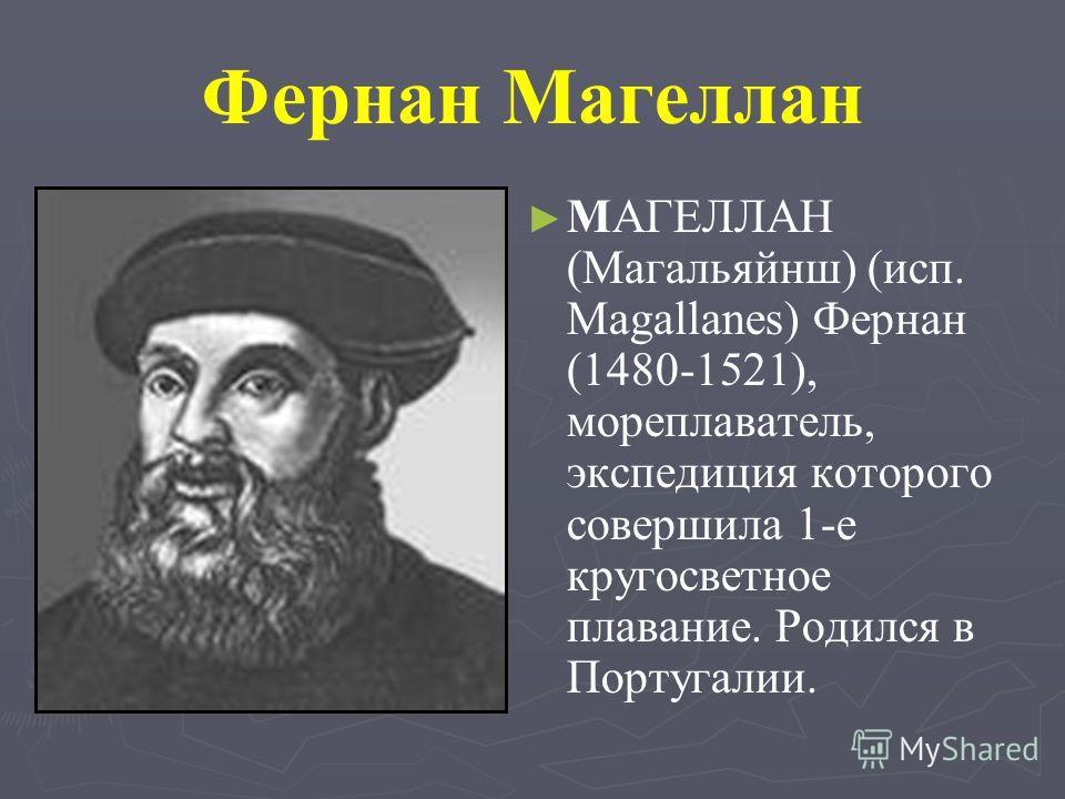 Фернан Магеллан MАГЕЛЛАН (Магальяйнш) (исп. Magallanes) Фернан (1480-1521), мореплаватель, экспедиция которого совершила 1-е кругосветное плавание. Родился в Португалии.