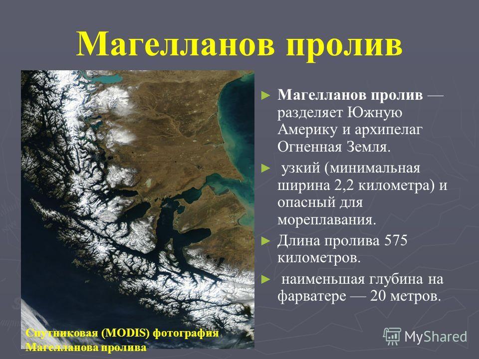 Магелланов пролив Магелланов пролив разделяет Южную Америку и архипелаг Огненная Земля. узкий (минимальная ширина 2,2 километра) и опасный для мореплавания. Длина пролива 575 километров. наименьшая глубина на фарватере 20 метров. Спутниковая (MODIS)