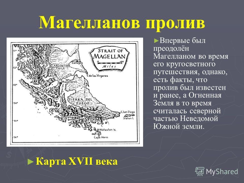 Магелланов пролив Карта XVII века Впервые был преодолён Магелланом во время его кругосветного путешествия, однако, есть факты, что пролив был известен и ранее, а Огненная Земля в то время считалась северной частью Неведомой Южной земли.