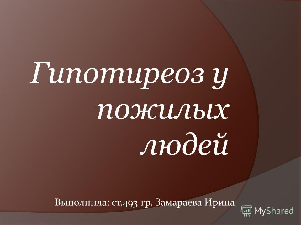 Гипотиреоз у пожилых людей Выполнила: ст.493 гр. Замараева Ирина