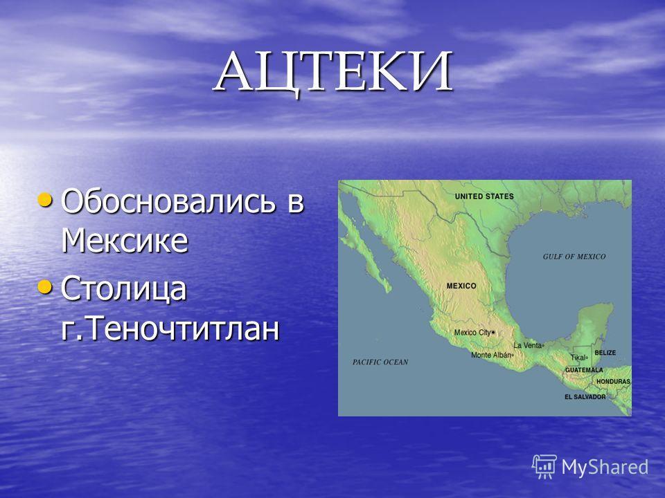 АЦТЕКИ Обосновались в Мексике Обосновались в Мексике Столица г.Теночтитлан Столица г.Теночтитлан