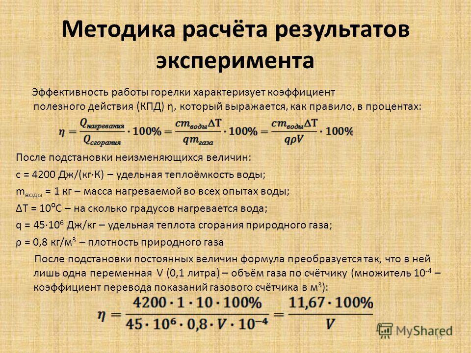 Методика расчёта результатов эксперимента Эффективность работы горелки характеризует коэффициент полезного действия (КПД) η, который выражается, как правило, в процентах: После подстановки неизменяющихся величин: с = 4200 Дж/(кгК) – удельная теплоёмк