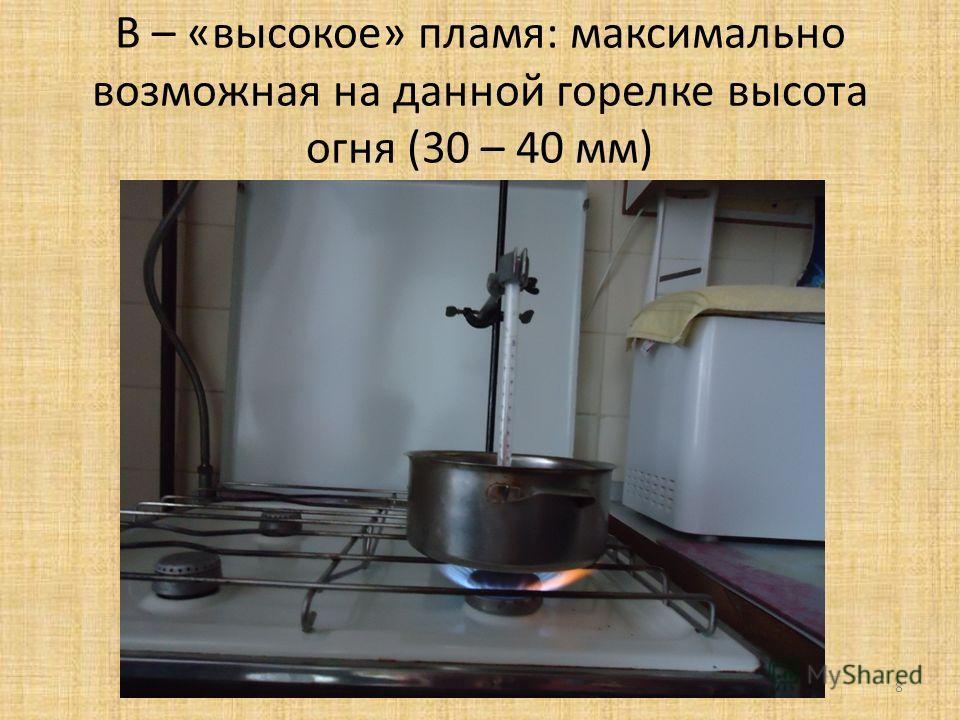 В – «высокое» пламя: максимально возможная на данной горелке высота огня (30 – 40 мм) 8