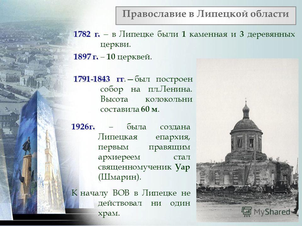 1782 г. 1782 г. в Липецке были 1 каменная и 3 деревянных церкви. 1897 г. 1897 г. 10 церквей. Православие в Липецкой области 1791-1843 гг 1791-1843 гг.был построен собор на пл.Ленина. Высота колокольни составила 60 м. 1926г. 1926г. была создана Липецк