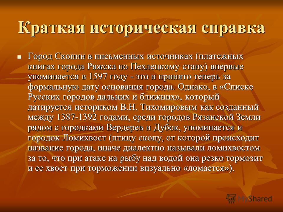 Краткая историческая справка Город Скопин в письменных источниках (платежных книгах города Ряжска по Пехлецкому стану) впервые упоминается в 1597 году - это и принято теперь за формальную дату основания города. Однако, в «Списке Русских городов дальн