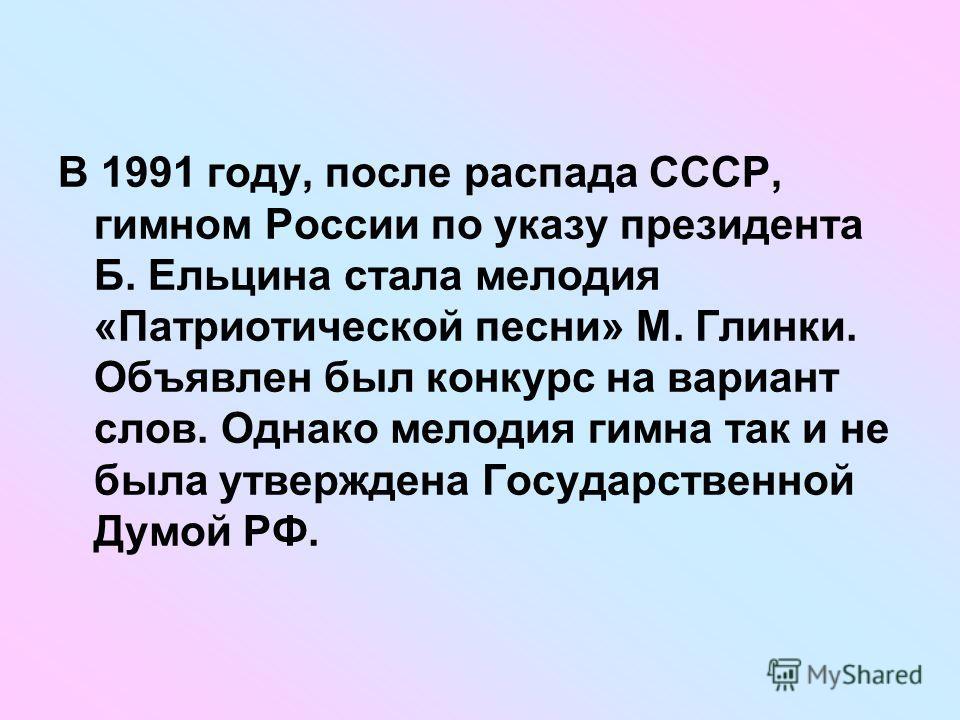 В 1991 году, после распада СССР, гимном России по указу президента Б. Ельцина стала мелодия «Патриотической песни» М. Глинки. Объявлен был конкурс на вариант слов. Однако мелодия гимна так и не была утверждена Государственной Думой РФ.