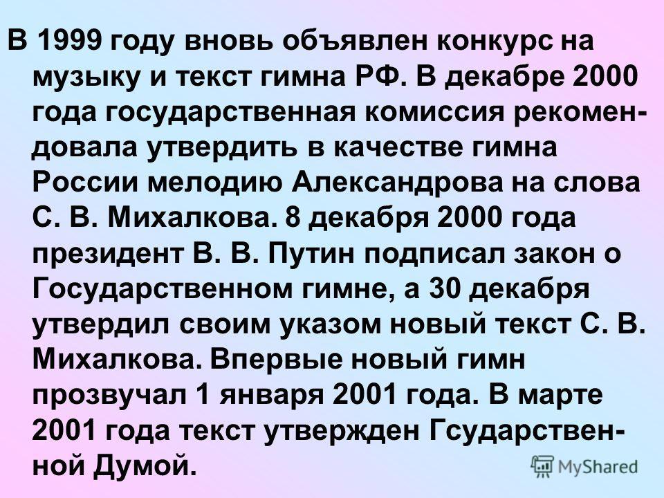 В 1999 году вновь объявлен конкурс на музыку и текст гимна РФ. В декабре 2000 года государственная комиссия рекомен- довала утвердить в качестве гимна России мелодию Александрова на слова С. В. Михалкова. 8 декабря 2000 года президент В. В. Путин под
