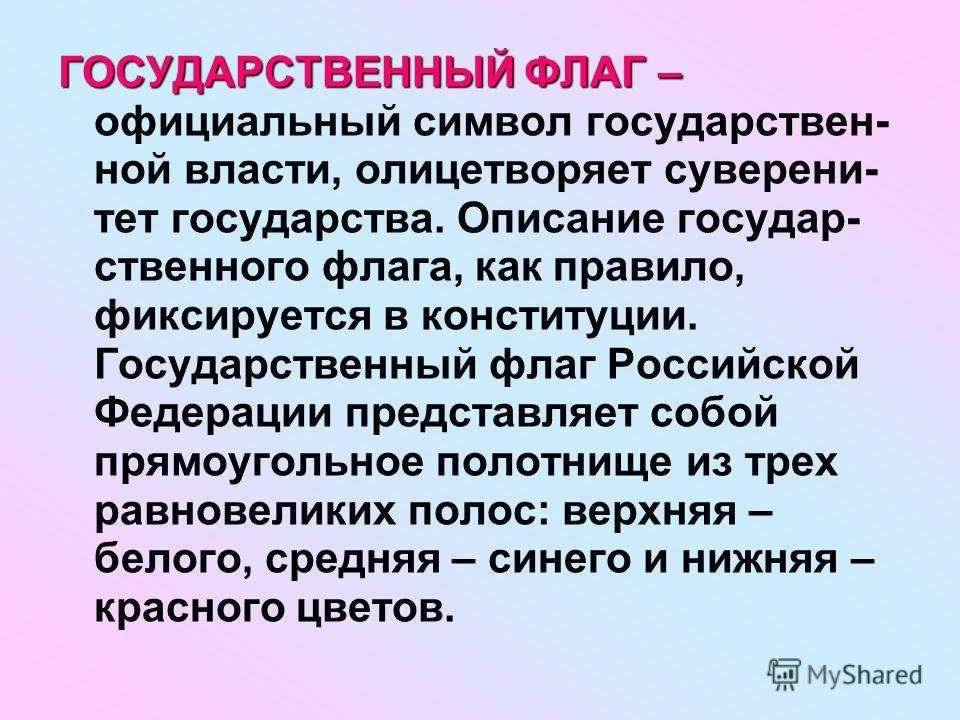 ГОСУДАРСТВЕННЫЙ ФЛАГ – ГОСУДАРСТВЕННЫЙ ФЛАГ – официальный символ государствен- ной власти, олицетворяет суверени- тет государства. Описание государ- ственного флага, как правило, фиксируется в конституции. Государственный флаг Российской Федерации пр