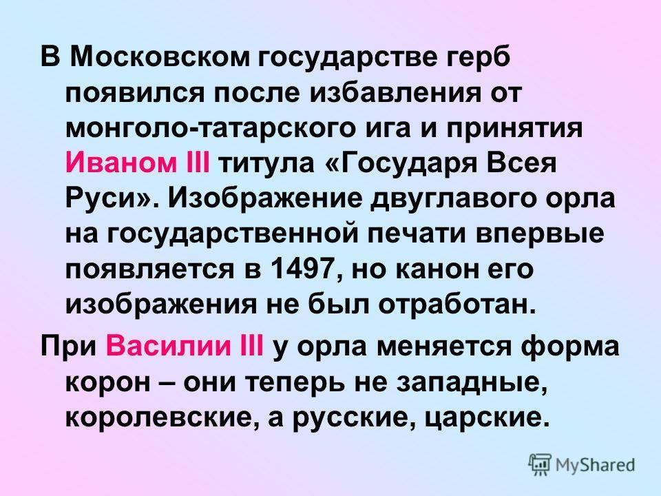 В Московском государстве герб появился после избавления от монголо-татарского ига и принятия Иваном III титула «Государя Всея Руси». Изображение двуглавого орла на государственной печати впервые появляется в 1497, но канон его изображения не был отра