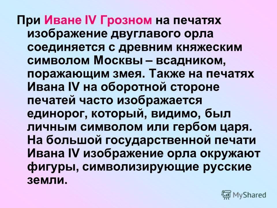 При Иване IV Грозном на печатях изображение двуглавого орла соединяется с древним княжеским символом Москвы – всадником, поражающим змея. Также на печатях Ивана IV на оборотной стороне печатей часто изображается единорог, который, видимо, был личным
