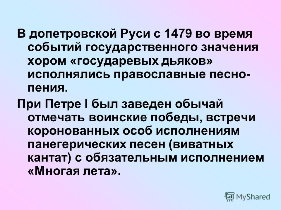 В допетровской Руси с 1479 во время событий государственного значения хором «государевых дьяков» исполнялись православные песно- пения. При Петре I был заведен обычай отмечать воинские победы, встречи коронованных особ исполнениям панегерических песе