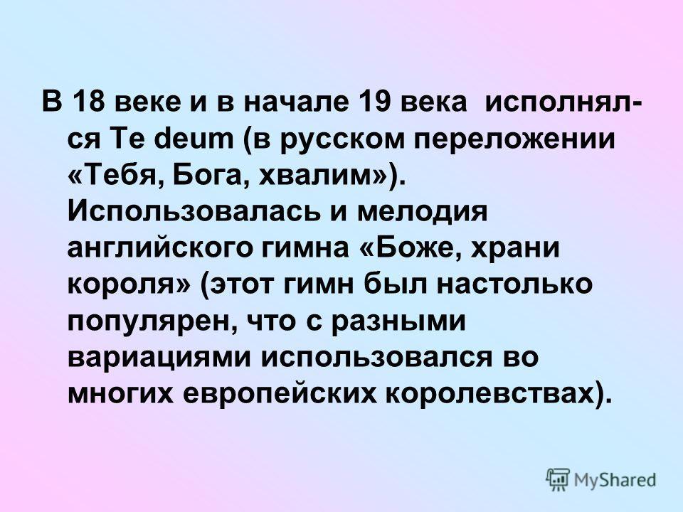 В 18 веке и в начале 19 века исполнял- ся Te deum (в русском переложении «Тебя, Бога, хвалим»). Использовалась и мелодия английского гимна «Боже, храни короля» (этот гимн был настолько популярен, что с разными вариациями использовался во многих европ