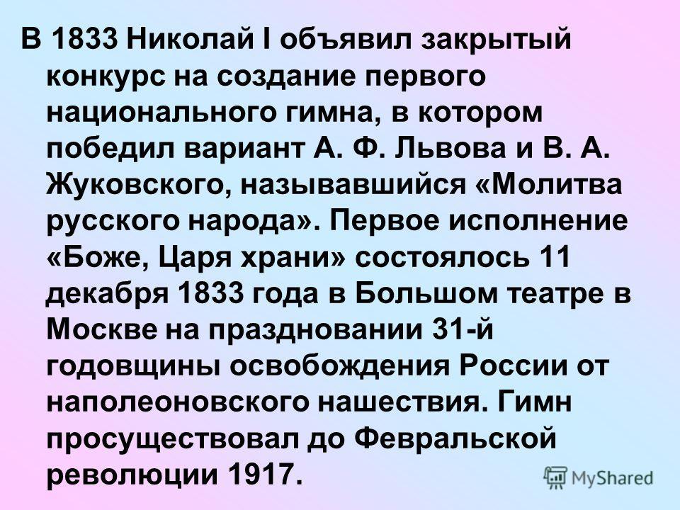 В 1833 Николай I объявил закрытый конкурс на создание первого национального гимна, в котором победил вариант А. Ф. Львова и В. А. Жуковского, называвшийся «Молитва русского народа». Первое исполнение «Боже, Царя храни» состоялось 11 декабря 1833 года