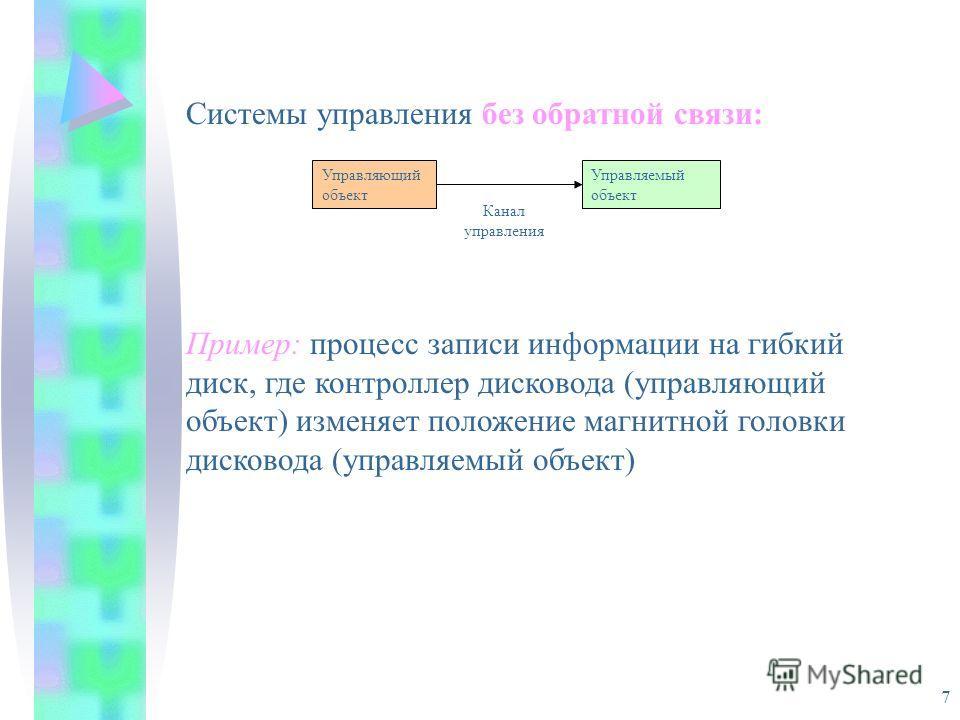 7 Системы управления без обратной связи: Пример: процесс записи информации на гибкий диск, где контроллер дисковода (управляющий объект) изменяет положение магнитной головки дисковода (управляемый объект) Управляющий объект Управляемый объект Канал у