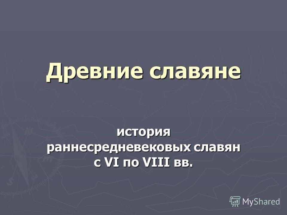 Древние славяне история раннесредневековых славян с VI по VIII вв.
