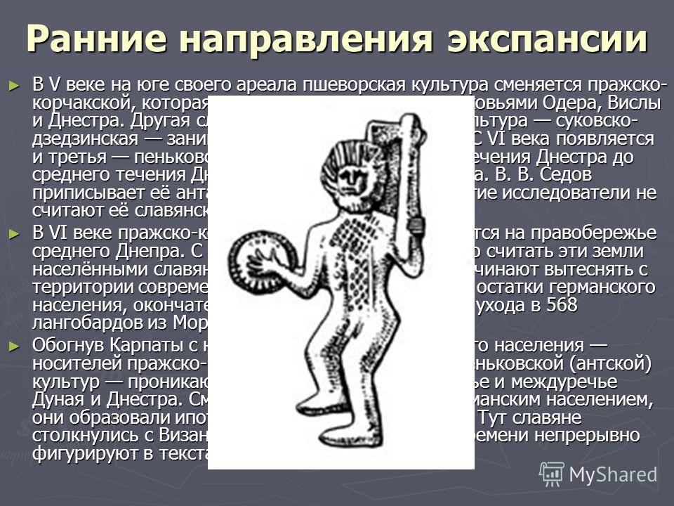 Ранние направления экспансии В V веке на юге своего ареала пшеворская культура сменяется пражско- корчакской, которая вначале ограничивалась верховьями Одера, Вислы и Днестра. Другая славянская археологическая культура суковско- дзедзинская занимала