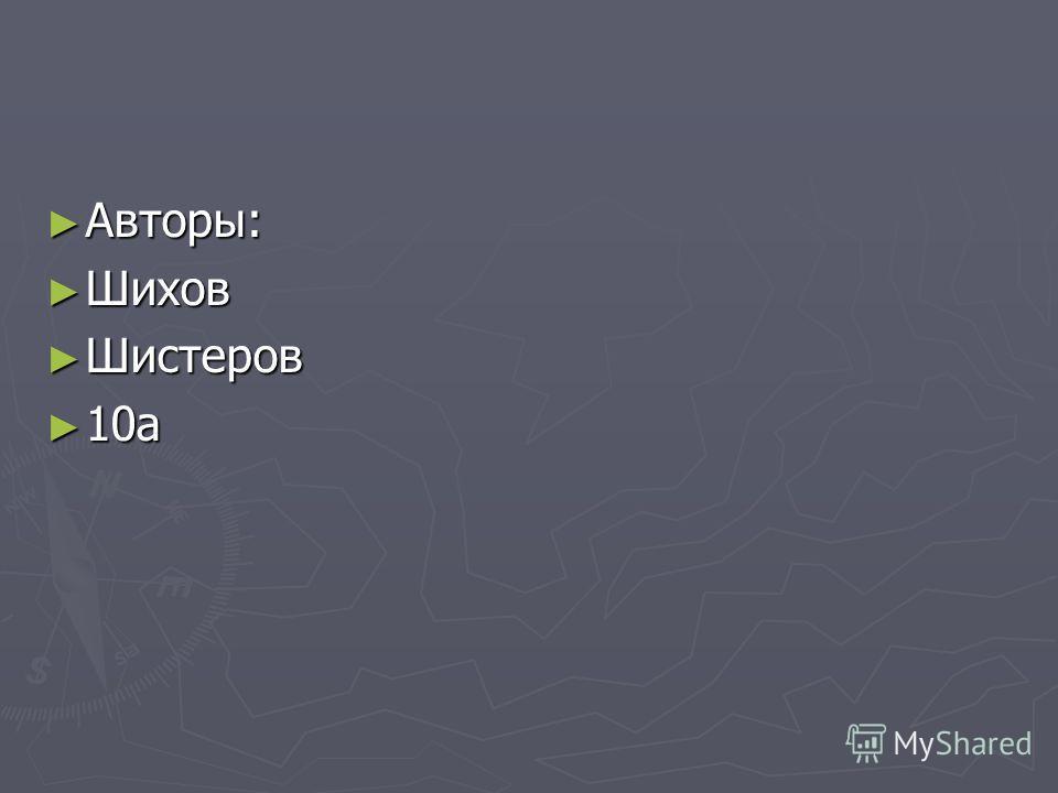 Авторы: Авторы: Шихов Шихов Шистеров Шистеров 10а 10а