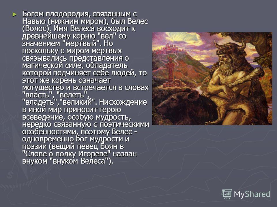 Богом плодородия, связанным с Навью (нижним миром), был Велес (Волос). Имя Велеса восходит к древнейшему корню