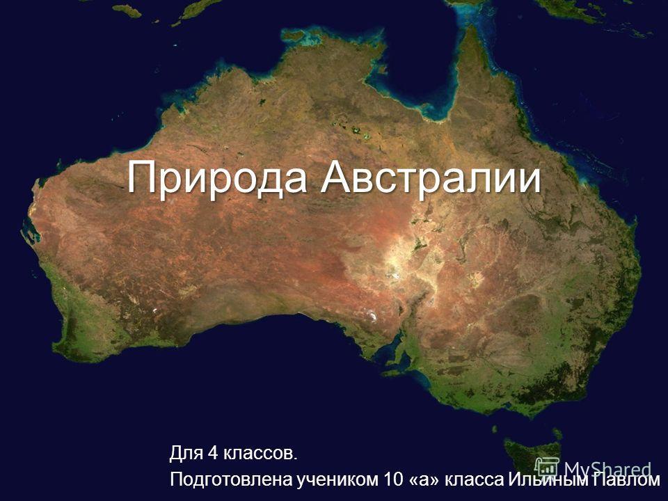 Природа Австралии Для 4 классов. Подготовлена учеником 10 «а» класса Ильиным Павлом