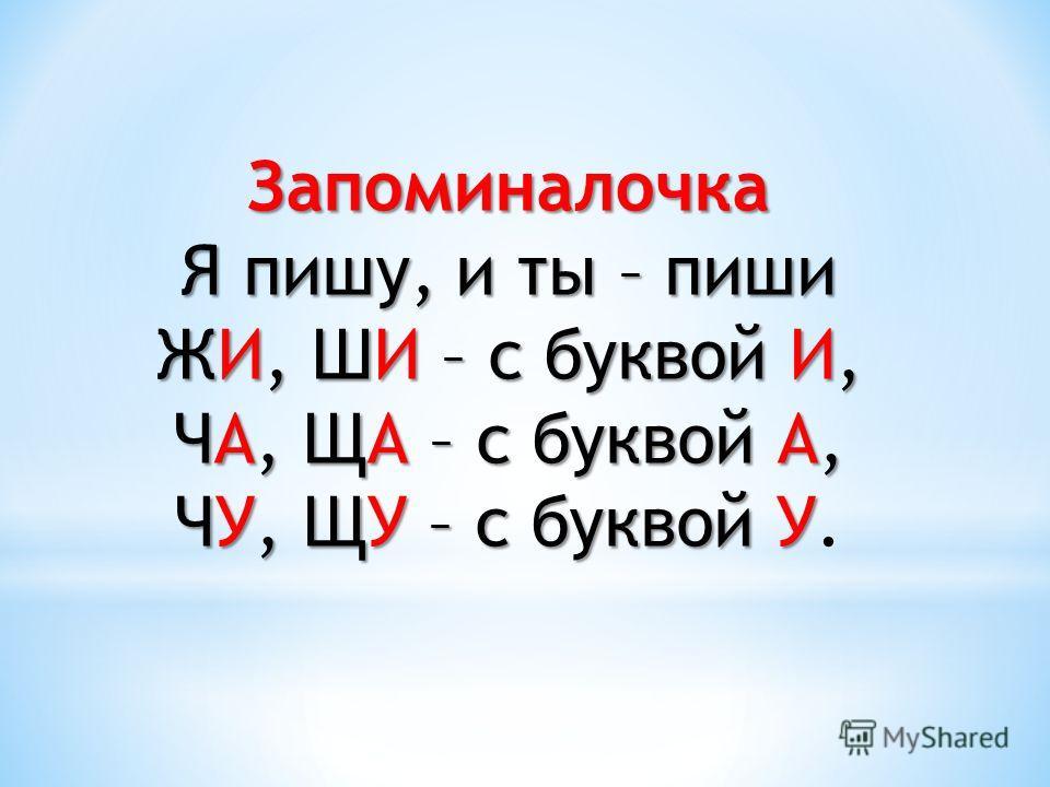 Запоминалочка Я пишу, и ты – пиши ЖИ, ШИ – с буквой И, ЧА, ЩА – с буквой А, ЧУ, ЩУ – с буквой У ЧУ, ЩУ – с буквой У.
