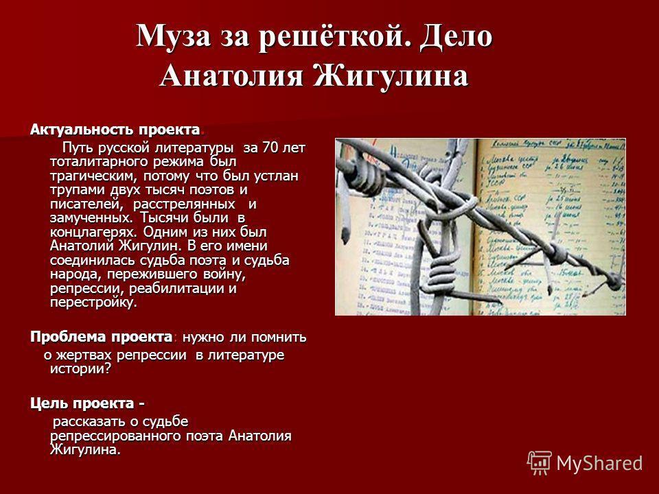 Актуальность проекта. Путь русской литературы за 70 лет тоталитарного режима был трагическим, потому что был устлан трупами двух тысяч поэтов и писателей, расстрелянных и замученных. Тысячи были в концлагерях. Одним из них был Анатолий Жигулин. В его