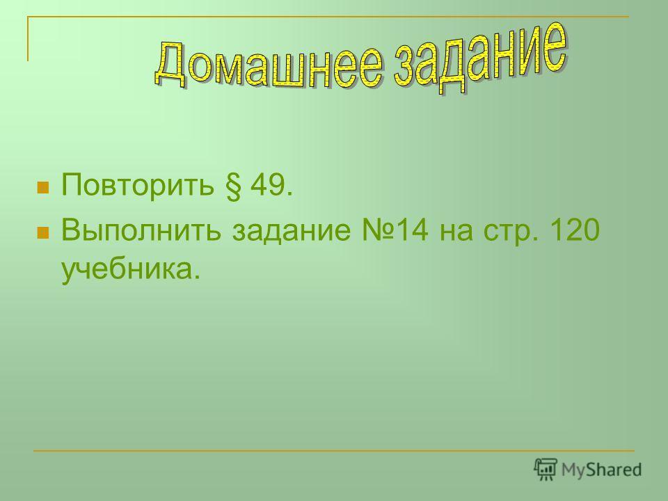 Повторить § 49. Выполнить задание 14 на стр. 120 учебника.