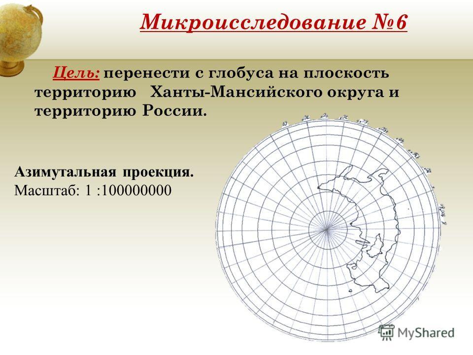 Микроисследование 6 Цель: перенести с глобуса на плоскость территорию Ханты-Мансийского округа и территорию России. Азимутальная проекция. Масштаб: 1 :100000000