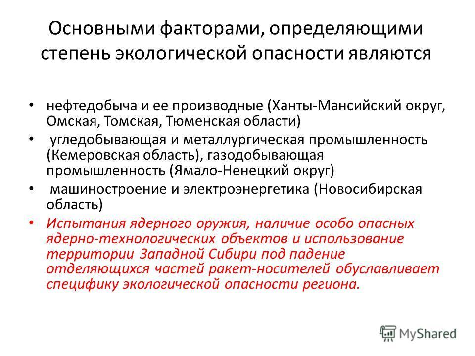 Основными факторами, определяющими степень экологической опасности являются нефтедобыча и ее производные (Ханты-Мансийский округ, Омская, Томская, Тюменская области) угледобывающая и металлургическая промышленность (Кемеровская область), газодобывающ