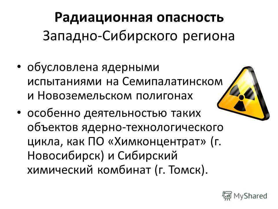 Радиационная опасность Западно-Сибирского региона обусловлена ядерными испытаниями на Семипалатинском и Новоземельском полигонах особенно деятельностью таких объектов ядерно-технологического цикла, как ПО «Химконцентрат» (г. Новосибирск) и Сибирский