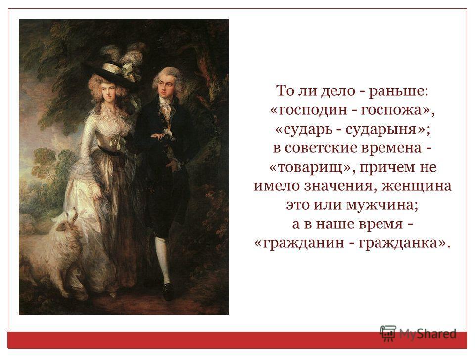 То ли дело - раньше: «господин - госпожа», «сударь - сударыня»; в советские времена - «товарищ», причем не имело значения, женщина это или мужчина; а в наше время - «гражданин - гражданка».