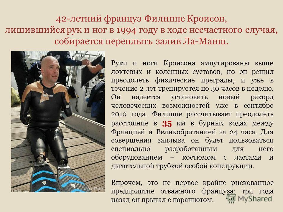 42-летний француз Филиппе Кроисон, лишившийся рук и ног в 1994 году в ходе несчастного случая, собирается переплыть залив Ла-Манш. Руки и ноги Кроисона ампутированы выше локтевых и коленных суставов, но он решил преодолеть физические преграды, и уже
