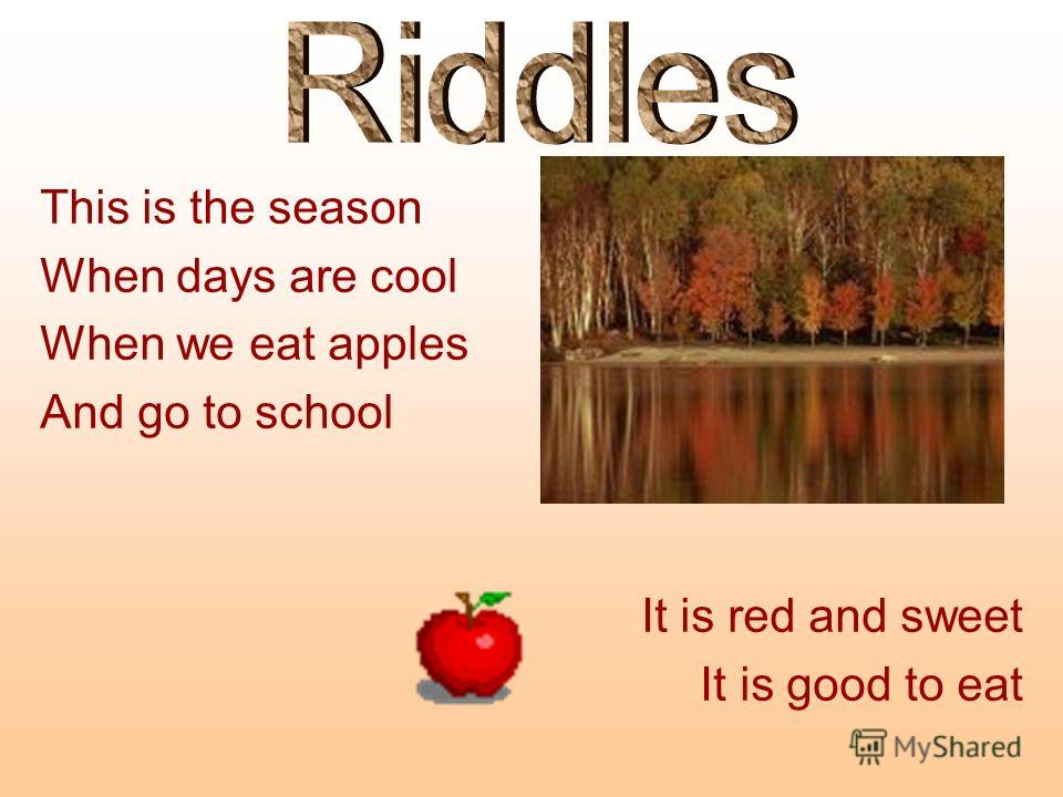 This is the season When days are cool When we eat apples And go to school It is red and sweet It is good to eat