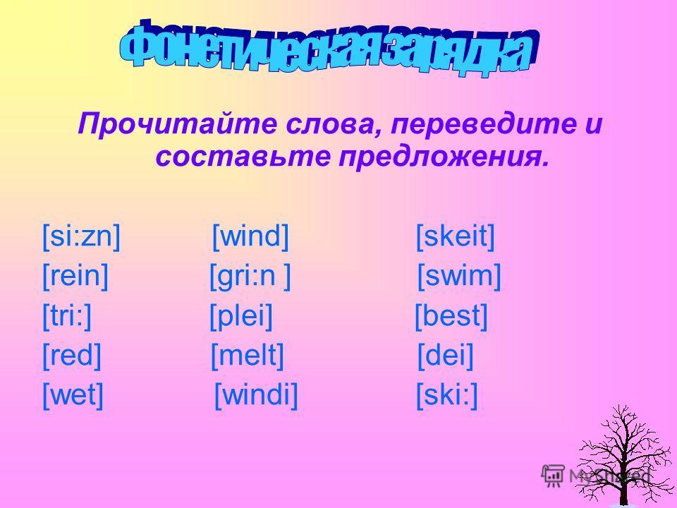 Прочитайте слова, переведите и составьте предложения. [si:zn] [wind] [skeit] [rein] [gri:n ] [swim] [tri:] [plei] [best] [red] [melt] [dei] [wet] [windi] [ski:]