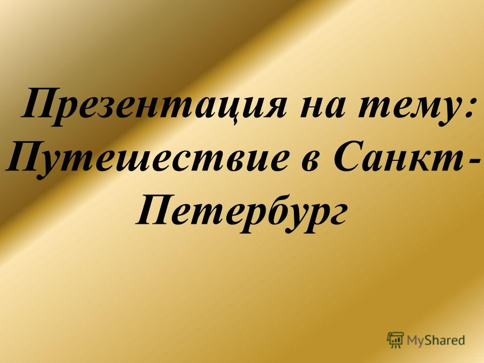 Презентация на тему : Путешествие в Санкт - Петербург
