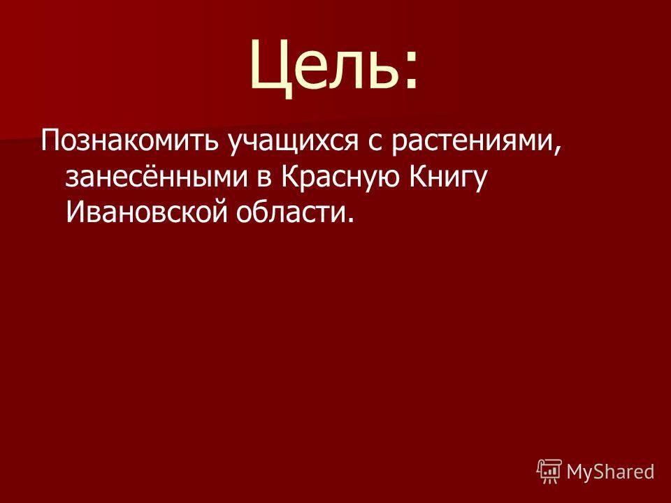 Цель: Познакомить учащихся с растениями, занесёнными в Красную Книгу Ивановской области.