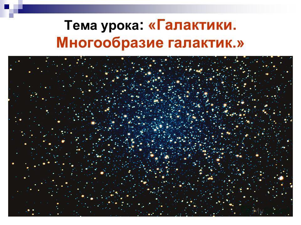 Тема урока : «Галактики. Многообразие галактик.»