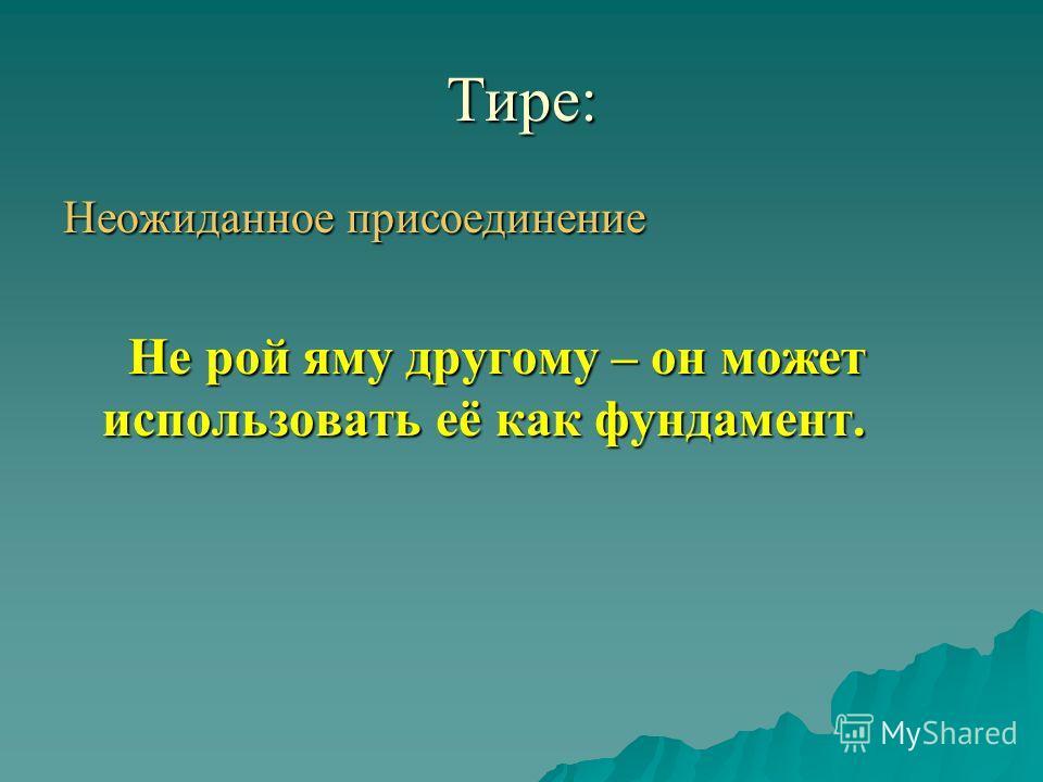 Тире: Неожиданное присоединение Не рой яму другому – он может использовать её как фундамент. Не рой яму другому – он может использовать её как фундамент.