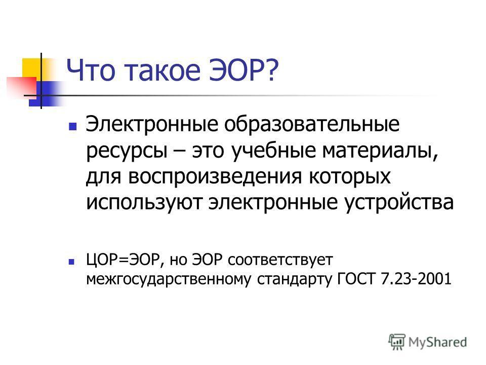 Что такое ЭОР? Электронные образовательные ресурсы – это учебные материалы, для воспроизведения которых используют электронные устройства ЦОР=ЭОР, но ЭОР соответствует межгосударственному стандарту ГОСТ 7.23-2001