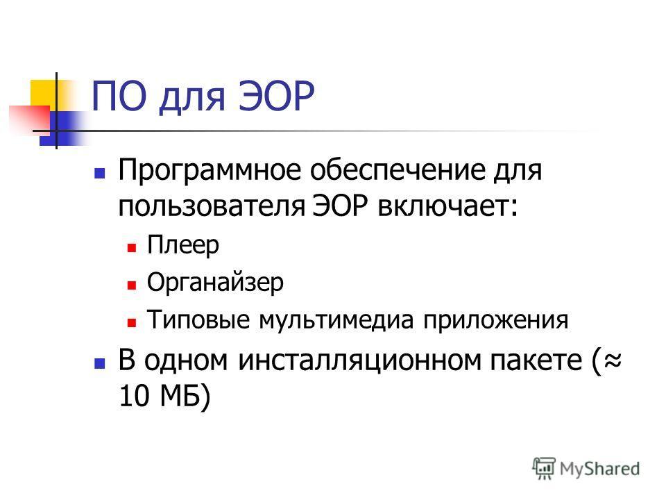 ПО для ЭОР Программное обеспечение для пользователя ЭОР включает: Плеер Органайзер Типовые мультимедиа приложения В одном инсталляционном пакете ( 10 МБ)
