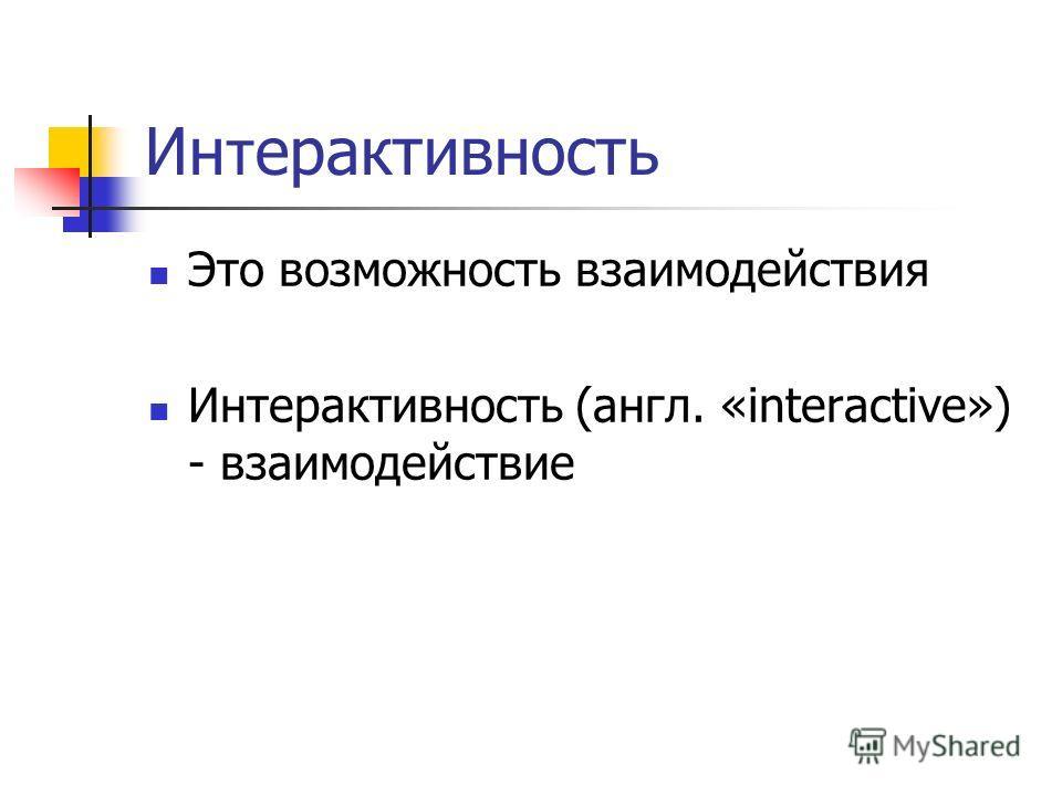 Ин т ерактивность Это возможность взаимодействия Интерактивность (англ. «interactive») - взаимодействие